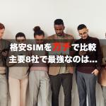 【2020年7月版】格安SIMの主要8社を徹底比較してわかった最強はコレだ!