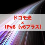 ドコモ光でIPv6を使うには?v6プラス対応のおすすめプロバイダはこれだ!