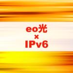 eo光でIPv6を使いたい!使える条件と簡単な設定方法を解説