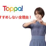 【騙されるな】Toppa!をおすすめしない全理由。口コミ・評判を元に徹底調査!