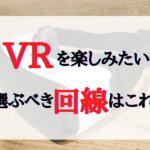 【地域別】VRを楽しめる回線は?速度重視の人はこれを選ぼう!